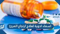 اسماء ادوية لعلاج ارتجاع المرئ وكيفية الحفاظ على صحة المرئ