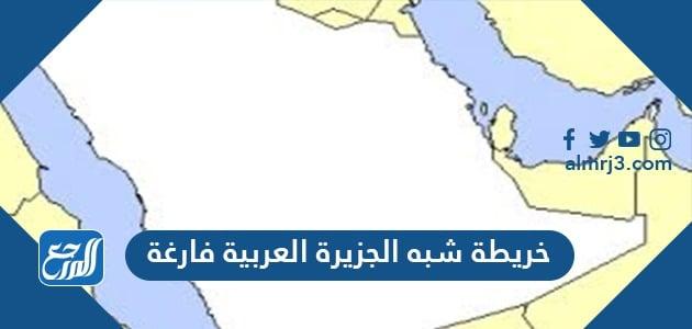 خريطة شبه الجزيرة العربية فارغة صماء قديمًا وحديثًا