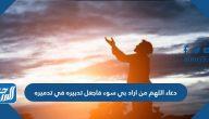 دعاء اللهم من اراد بي سوء فاجعل تدبيره في تدميره