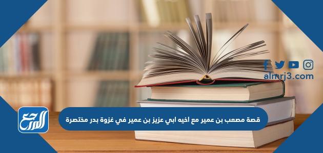 قصة مصعب بن عمير مع اخيه ابي عزيز بن عمير في غزوة بدر مختصرة