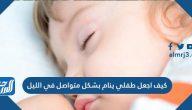 كيف اجعل طفلي ينام بشكل متواصل في الليل