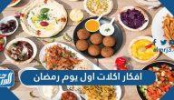 افكار اكلات اول يوم رمضان مصرية وسعودية وسورية