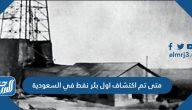 متى تم اكتشاف أول بئر نفط في السعودية