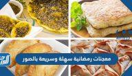 معجنات رمضانية سهلة وسريعة بالصور وبطرق صحيحة تنجح من أول مرة
