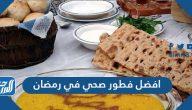 أفضل فطور صحي في رمضان للحفاظ على الصحة والرشاقة