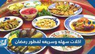 أكلات سهلة وسريعة لفطور رمضان بألذ المكونات لتجمعات رمضان