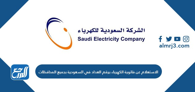 الاستعلام عن فاتورة الكهرباء برقم العداد في السعودية بجميع المحافظات