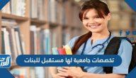 أفضل 10 تخصصات جامعية لها مستقبل للبنات 2021