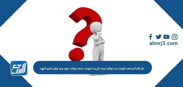 حل لغز ام سعد تزوجت رعد وجابت وعد ام رعد تزوجت سعد وجابت فهد وعد وش تصير لفهد