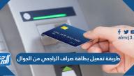 طريقة تفعيل بطاقة صراف الراجحي من الجوال