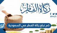 كم تبلغ زكاة الفطر في السعودية 2021-1442