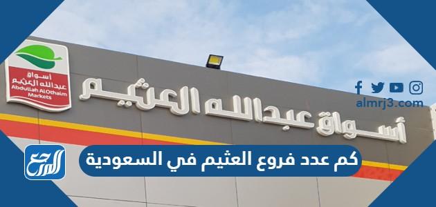 كم عدد فروع العثيم في السعودية