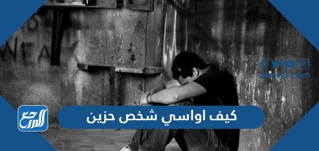كيف اواسي شخص حزين
