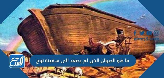ما هو الحيوان الذي لم يصعد الى سفينة نوح