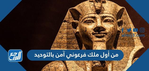 من أول ملك فرعوني آمن بالتوحيد