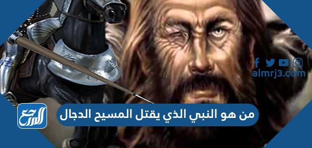 من هو النبي الذي يقتل المسيح الدجال