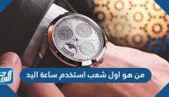 من هو اول شعب استخدم ساعة اليد