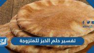 تفسير حلم الخبز للمتزوجة لابن سيرين وابن شاهين والنابلسي