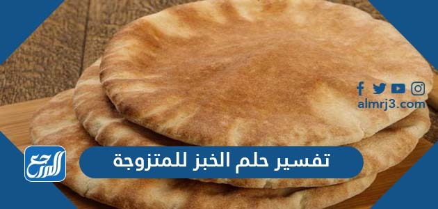تفسير حلم الخبز للمتزوجة