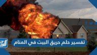 تفسير حلم حريق البيت في المنام لابن سيرين والإمام الصادق