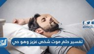 تفسير حلم موت شخص عزيز وهو حي للعزباء والمتزوجة والحامل