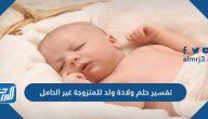تفسير حلم ولادة ولد للمتزوجة غير الحامل لكبار العلماء والفقهاء