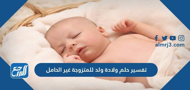 تفسير حلم ولادة ولد للمتزوجة غير الحامل