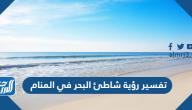 تفسير رؤية شاطئ البحر في المنام للعزباء والمتزوجة والحامل