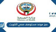 خطوات حجز موعد مستوصف صحي الكويت 2021 وكيفية الاستعلام عن الموعد