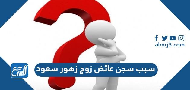 سبب سجن عائض زوج زهور سعود