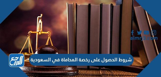 شروط الحصول على رخصة المحاماة في السعودية
