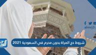 شروط حج المراة بدون محرم في السعودية 2021