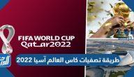 طريقة تصفيات كأس العالم آسيا 2022