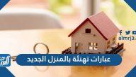 عبارات تهنئة بالمنزل الجديد 2021 أجمل كلمات وبطاقات مباركة المنزل الجديد