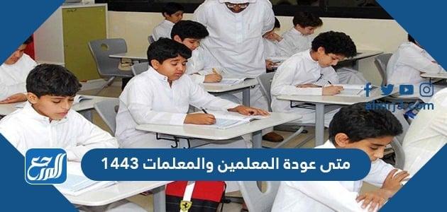 عودة المعلمين والمعلمات 1443 مواعيد بداية ونهاية الفصول الدراسية الثلاثة