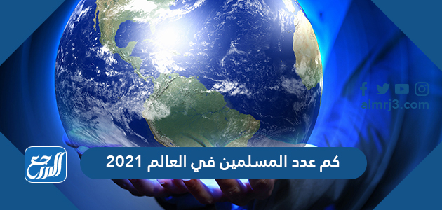 كم عدد المسلمين في العالم 2021