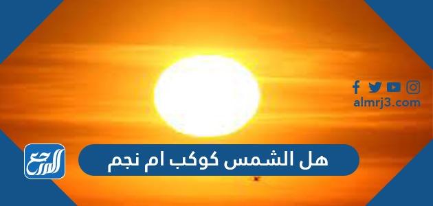 هل الشمس كوكب أم نجم وما الفرق بينهما