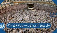 هل يجوز الحج بدون محرم لاهل مكة