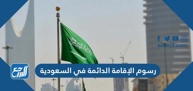 رسوم الإقامة الدائمة في السعودية