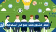 أفضل مشروع صغير مربح في السعودية 2021