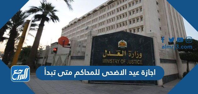 اجازة عيد الاضحى للمحاكم متى تبدأ 1442-2021 وموعد دوام المحاكم بعد العيد