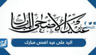الرد على عيد اضحى مبارك ، وش ارد اذا احد قال عيد مبارك