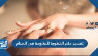 تفسير حلم الخطوبة للمتزوجة في المنام لابن سيرين والنابلسي وابن شاهين