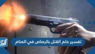 تفسير حلم القتل بالرصاص في المنام لابن سيرين وابن شاهين والإمام الصادق