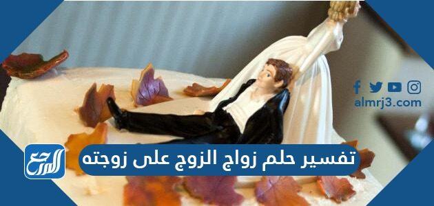 تفسير حلم زواج الزوج على زوجته