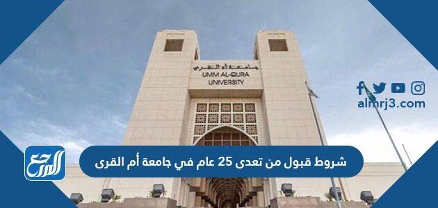 شروط قبول من تعدى 25 عام في جامعة أم القرى