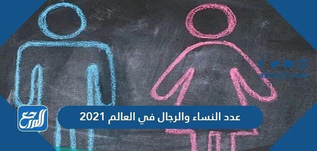عدد النساء والرجال في العالم 2021