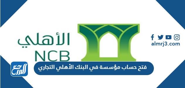 فتح حساب مؤسسة في البنك الأهلي التجاري
