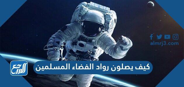 كيف يصلون رواد الفضاء المسلمين