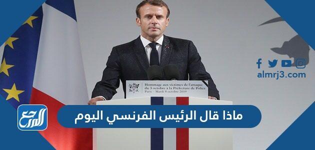 ماذا قال الرئيس الفرنسي اليوم